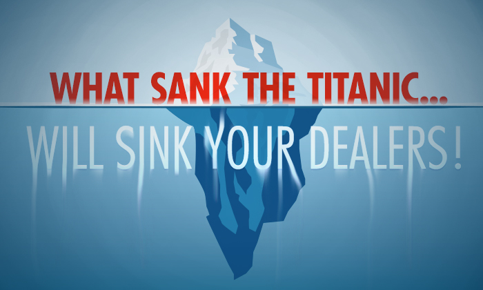 What Sank the Titanic Will Sink Your Dealers!